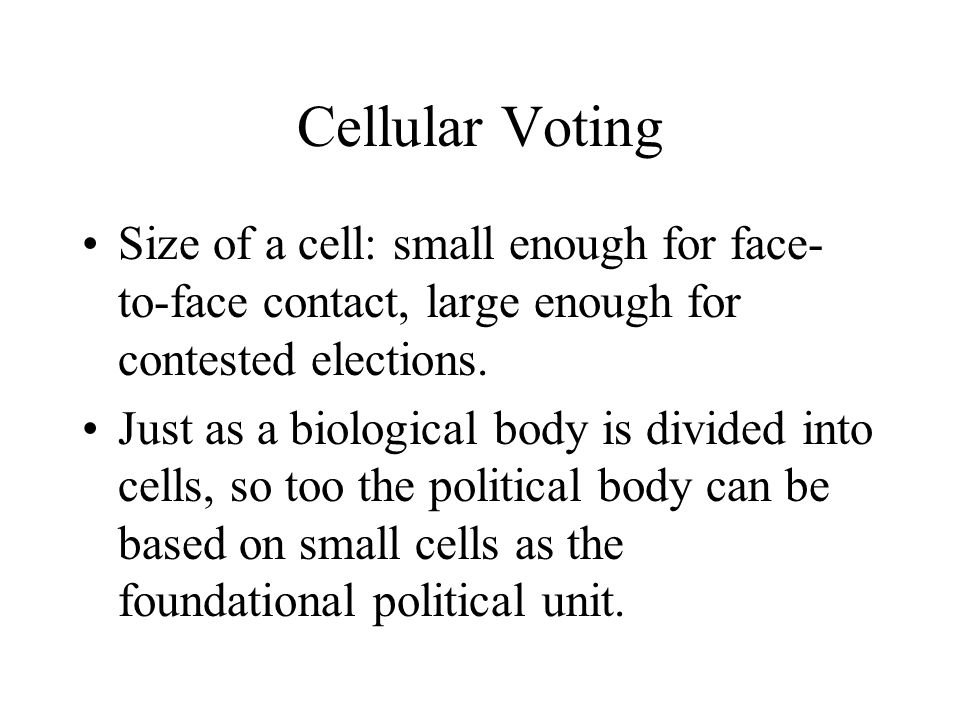 Cellular Voting Size of a cell: small enough for face- to-face contact, large enough for contested elections.