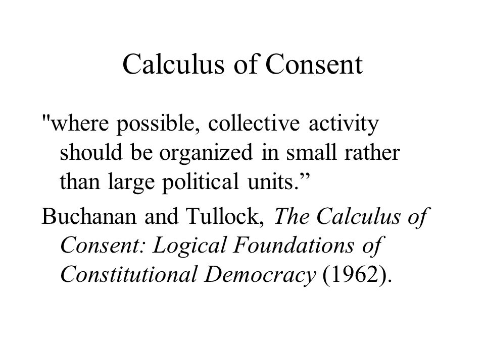 Calculus of Consent where possible, collective activity should be organized in small rather than large political units. Buchanan and Tullock, The Calculus of Consent: Logical Foundations of Constitutional Democracy (1962).