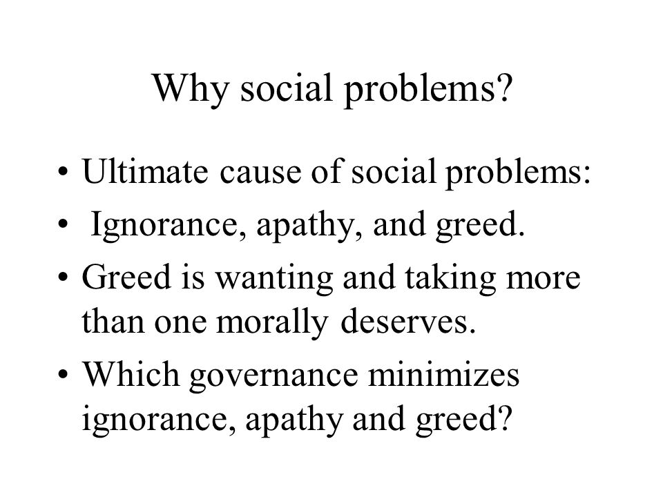 Why social problems. Ultimate cause of social problems: Ignorance, apathy, and greed.