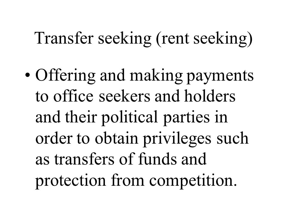 Transfer seeking (rent seeking) Offering and making payments to office seekers and holders and their political parties in order to obtain privileges such as transfers of funds and protection from competition.