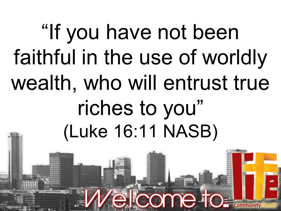 If you have not been faithful in the use of worldly wealth, who will entrust true riches to you (Luke 16:11 NASB)