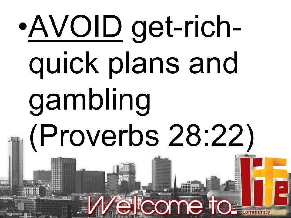 AVOID get-rich- quick plans and gambling (Proverbs 28:22)