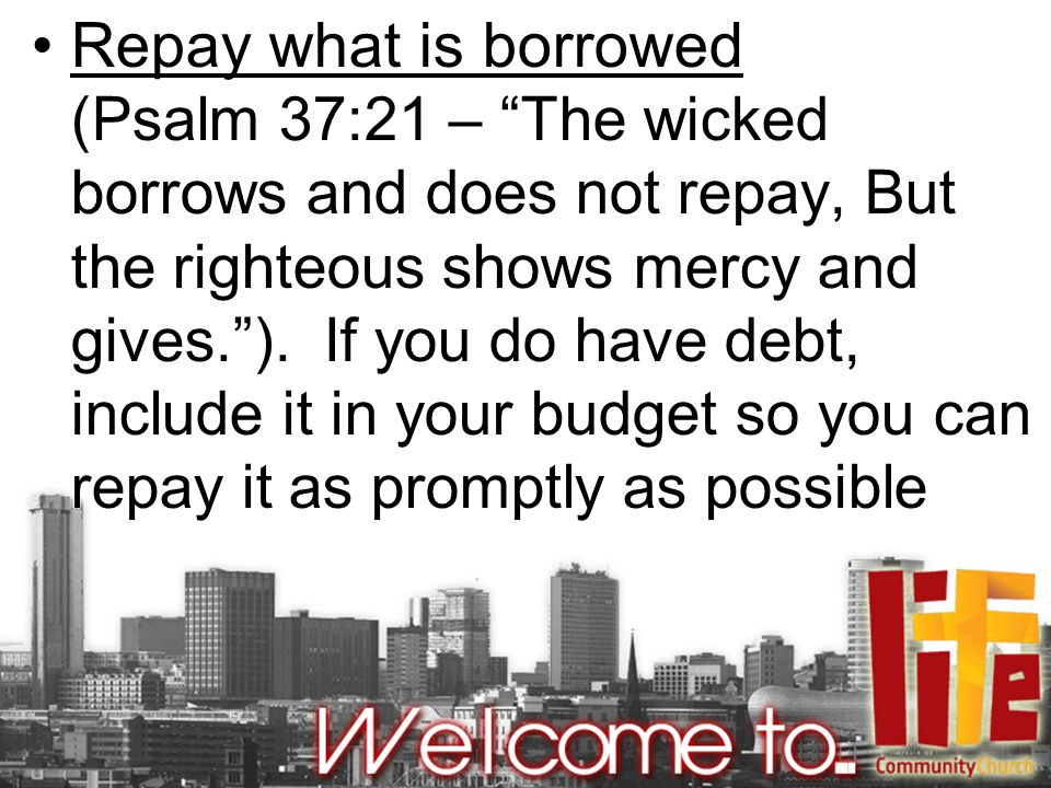 Repay what is borrowed (Psalm 37:21 – The wicked borrows and does not repay, But the righteous shows mercy and gives. ).