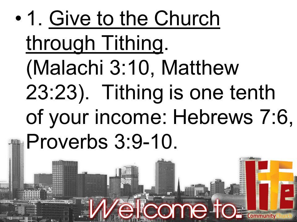 1. Give to the Church through Tithing. (Malachi 3:10, Matthew 23:23).