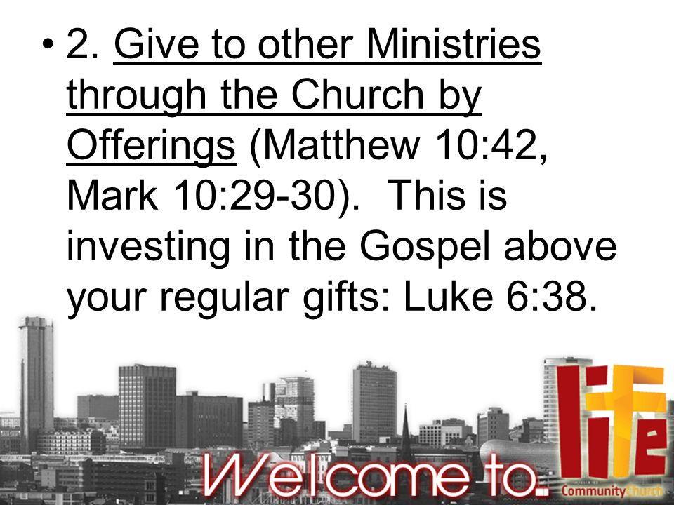 2. Give to other Ministries through the Church by Offerings (Matthew 10:42, Mark 10:29-30).
