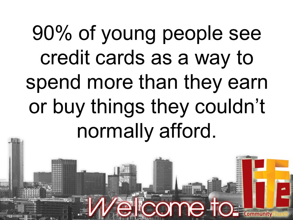 90% of young people see credit cards as a way to spend more than they earn or buy things they couldn't normally afford.