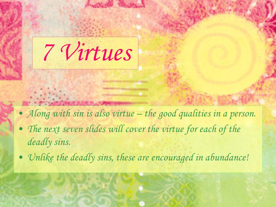 7 Virtues Along with sin is also virtue – the good qualities in a person.