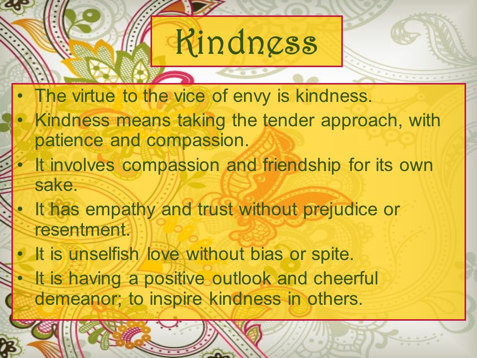 Kindness The virtue to the vice of envy is kindness.