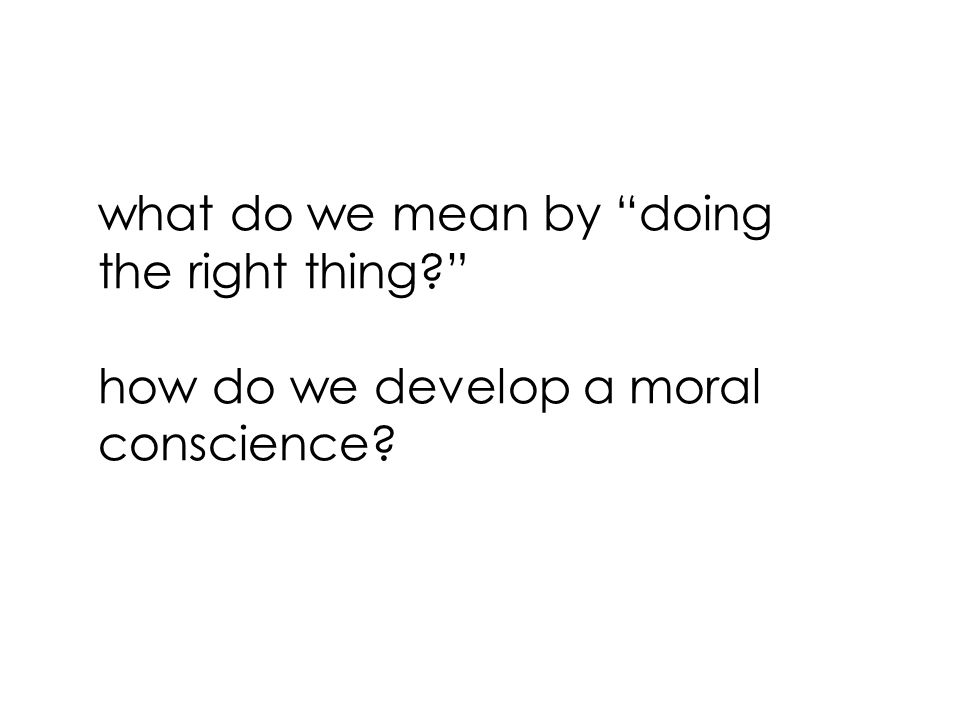 what do we mean by doing the right thing how do we develop a moral conscience