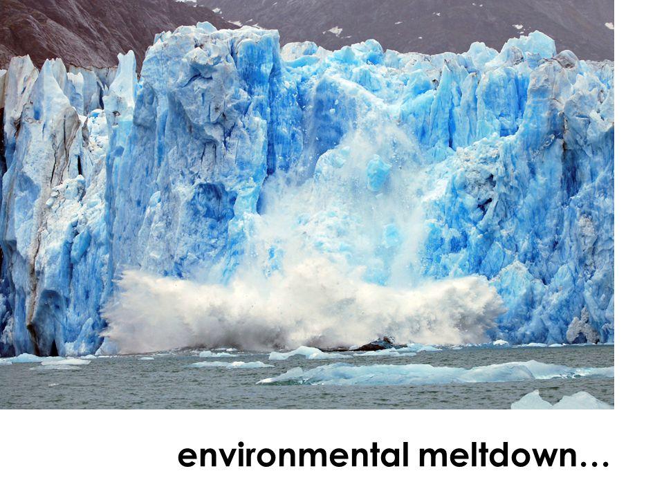 environmental meltdown…