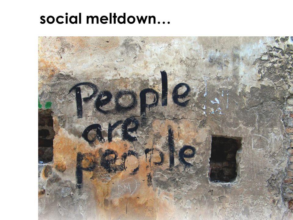 social meltdown…