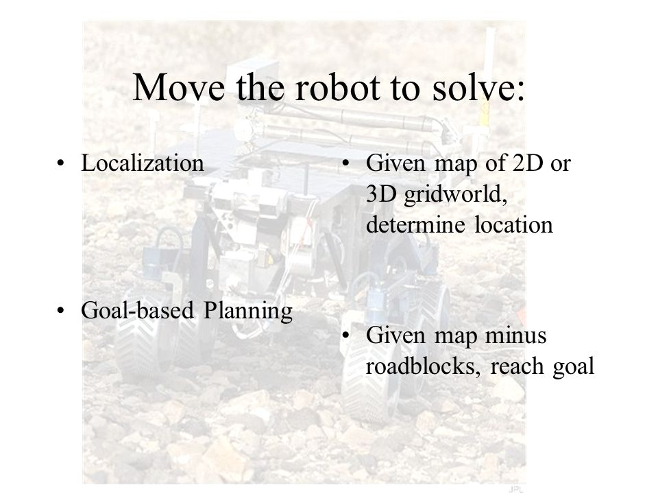 Move the robot to solve: Localization Goal-based Planning Given map of 2D or 3D gridworld, determine location Given map minus roadblocks, reach goal