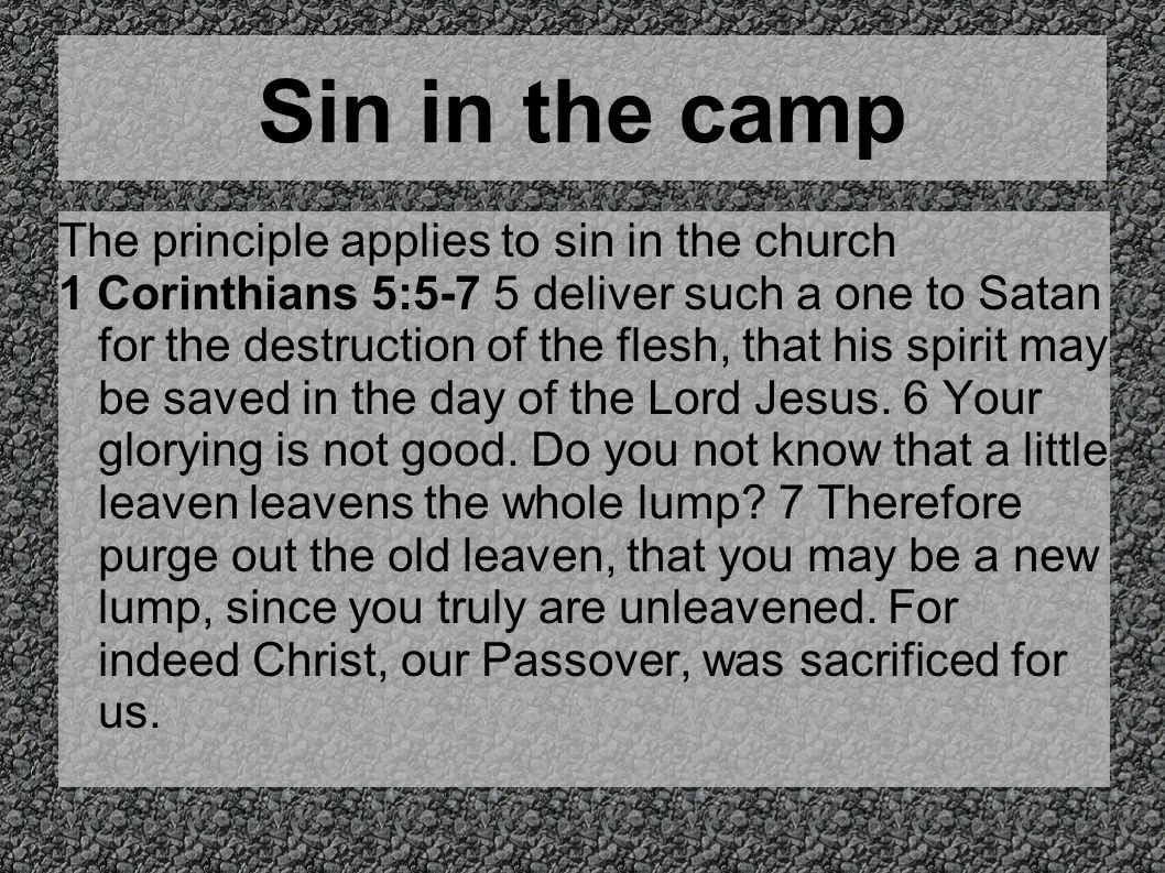 Sin in the camp The principle applies to sin in the church 1 Corinthians 5:5-7 5 deliver such a one to Satan for the destruction of the flesh, that hi