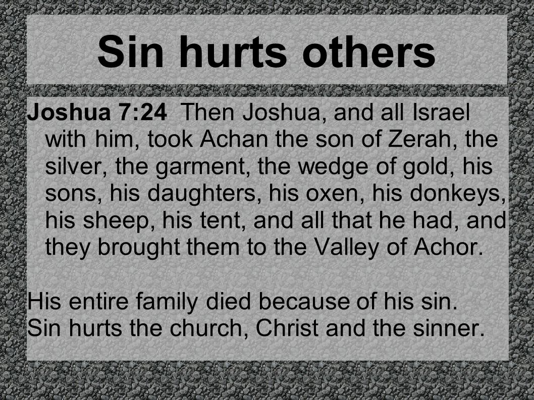 Sin hurts others Joshua 7:24 Then Joshua, and all Israel with him, took Achan the son of Zerah, the silver, the garment, the wedge of gold, his sons,