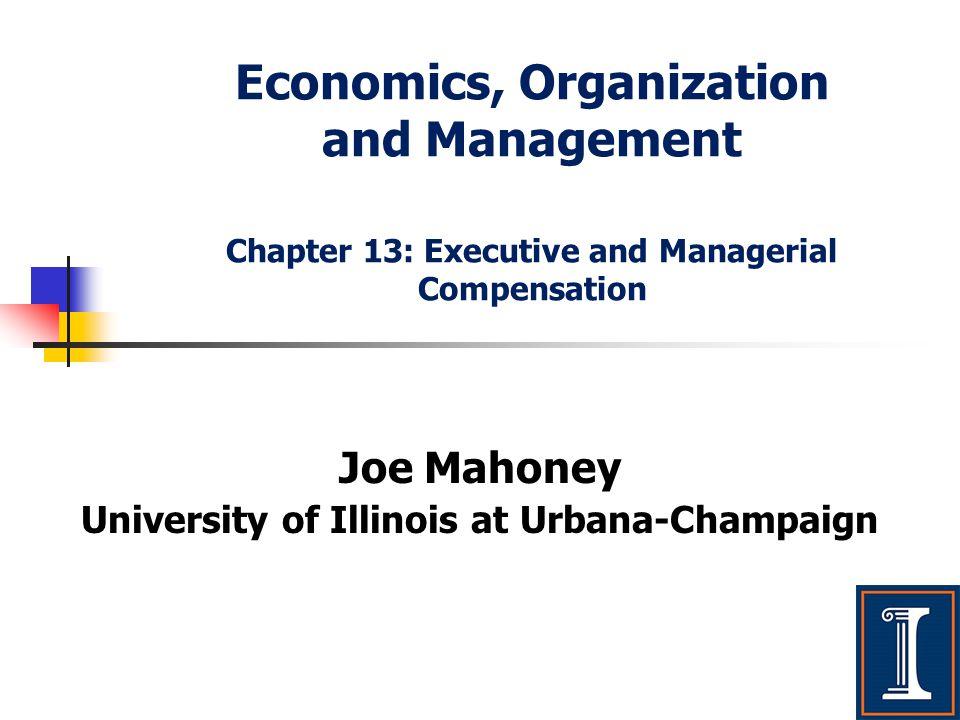 Economics, Organization and Management Chapter 13: Executive and Managerial Compensation Joe Mahoney University of Illinois at Urbana-Champaign