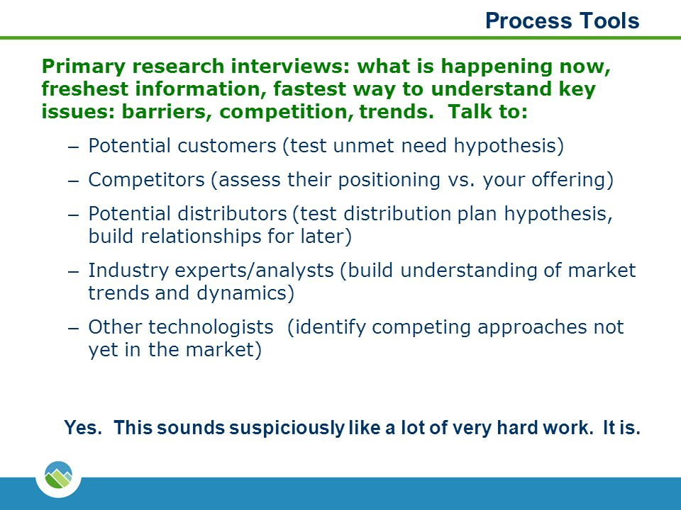 Process Tools Primary research interviews: what is happening now, freshest information, fastest way to understand key issues: barriers, competition, t
