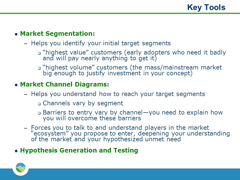 "Key Tools Market Segmentation: – Helps you identify your initial target segments  ""highest value"" customers (early adopters who need it badly and wil"