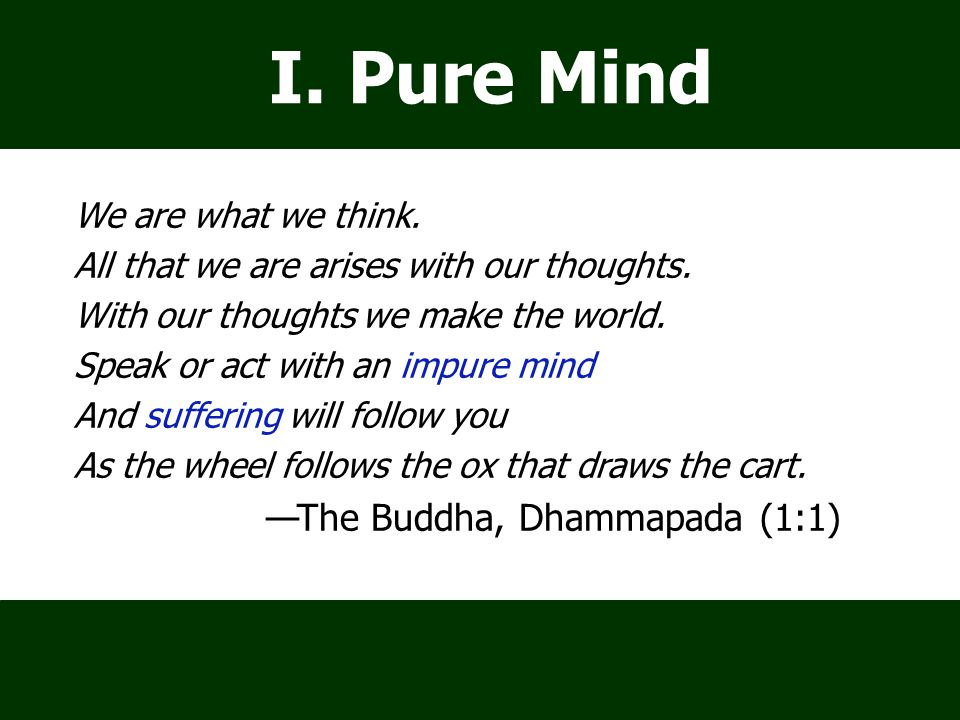 I. Pure Mind We are what we think. All that we are arises with our thoughts.