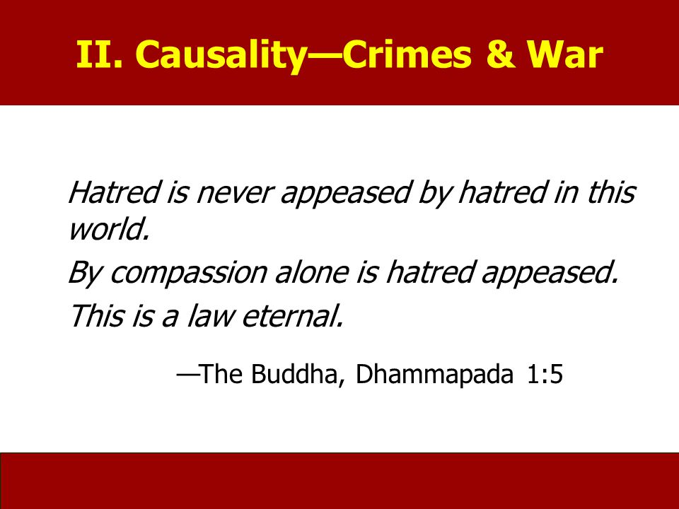 II. Causality—Crimes & War Hatred is never appeased by hatred in this world. By compassion alone is hatred appeased. This is a law eternal. —The Buddh
