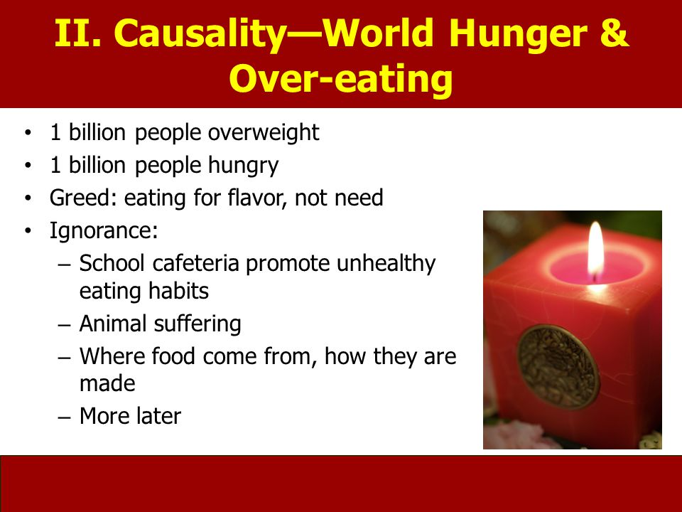 II. Causality—World Hunger & Over-eating 1 billion people overweight 1 billion people hungry Greed: eating for flavor, not need Ignorance: – School ca