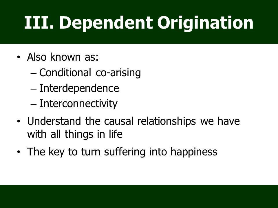 Also known as: – Conditional co-arising – Interdependence – Interconnectivity Understand the causal relationships we have with all things in life The key to turn suffering into happiness III.