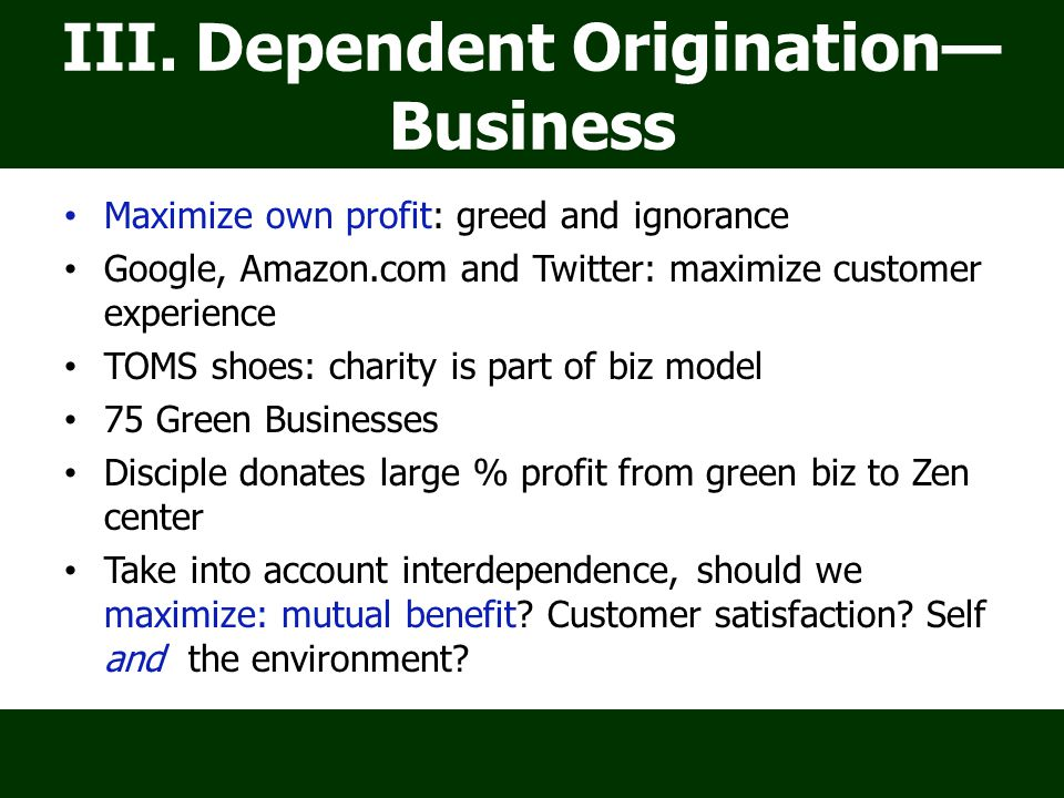 III. Dependent Origination— Business Maximize own profit: greed and ignorance Google, Amazon.com and Twitter: maximize customer experience TOMS shoes: