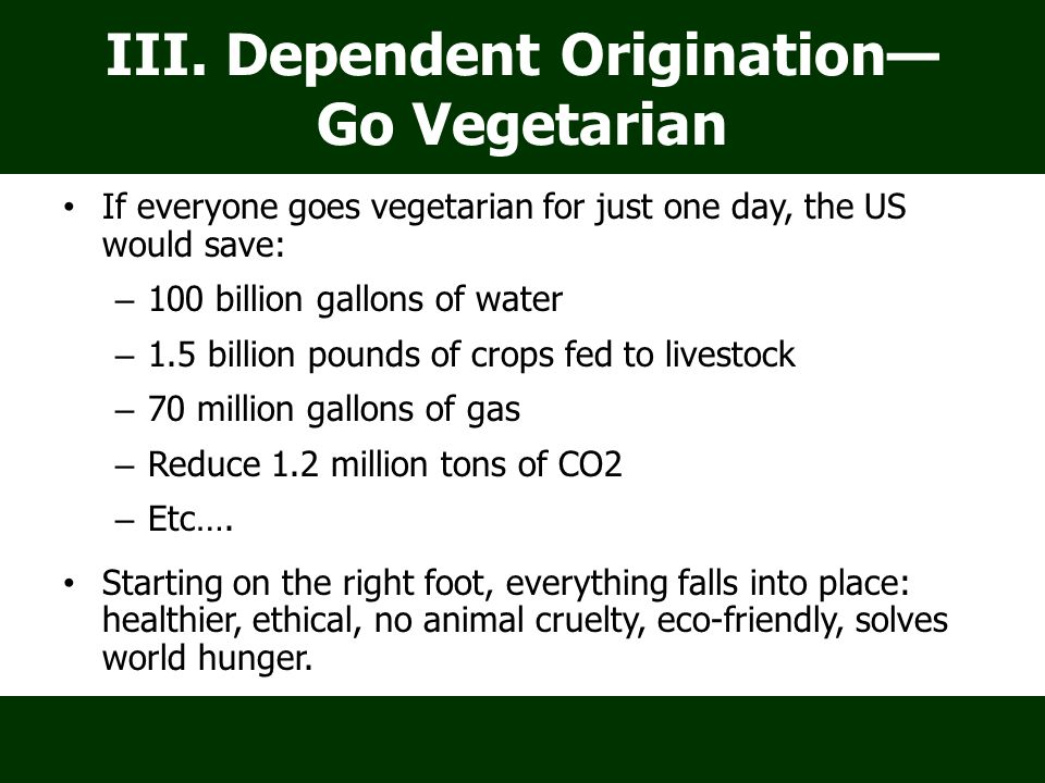 III. Dependent Origination— Go Vegetarian If everyone goes vegetarian for just one day, the US would save: – 100 billion gallons of water – 1.5 billio