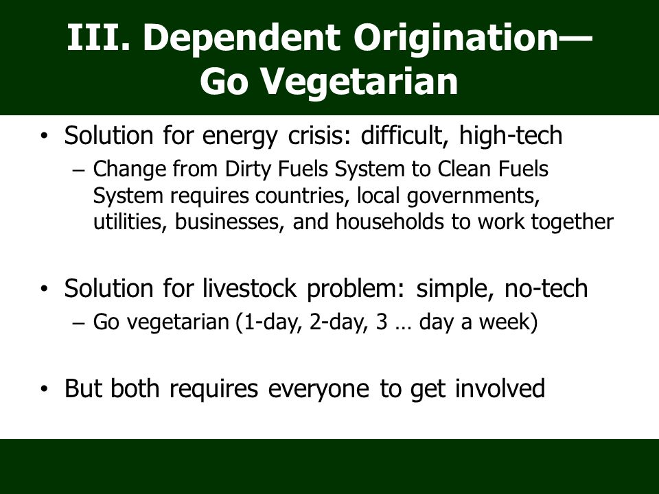 III. Dependent Origination— Go Vegetarian Solution for energy crisis: difficult, high-tech – Change from Dirty Fuels System to Clean Fuels System requ
