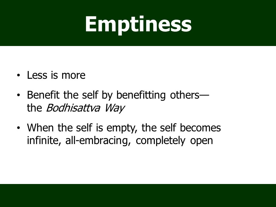Emptiness Less is more Benefit the self by benefitting others— the Bodhisattva Way When the self is empty, the self becomes infinite, all-embracing, c