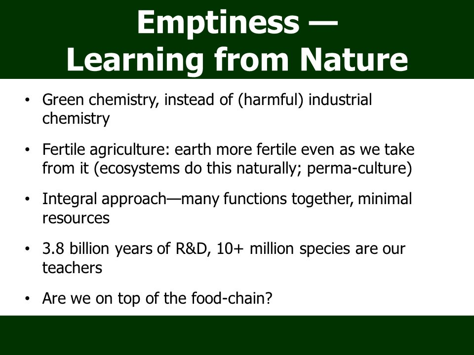 Emptiness — Learning from Nature Green chemistry, instead of (harmful) industrial chemistry Fertile agriculture: earth more fertile even as we take from it (ecosystems do this naturally; perma-culture) Integral approach—many functions together, minimal resources 3.8 billion years of R&D, 10+ million species are our teachers Are we on top of the food-chain.