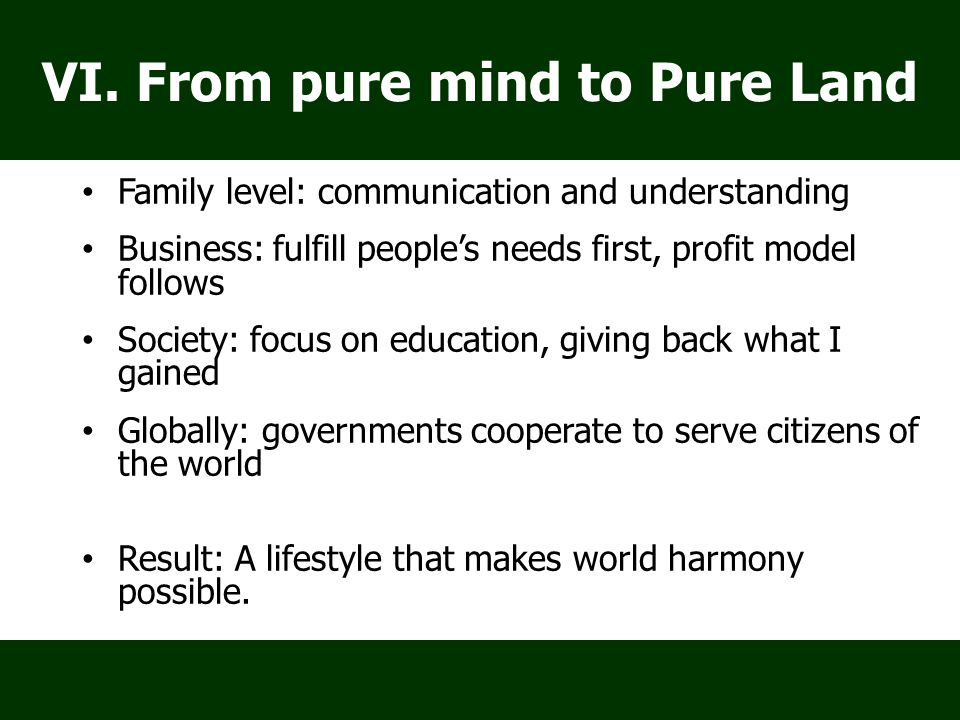 Family level: communication and understanding Business: fulfill people's needs first, profit model follows Society: focus on education, giving back what I gained Globally: governments cooperate to serve citizens of the world Result: A lifestyle that makes world harmony possible.