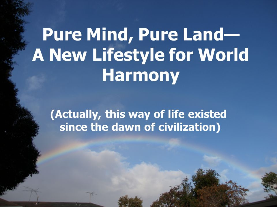 Pure Mind, Pure Land— A New Lifestyle for World Harmony (Actually, this way of life existed since the dawn of civilization)