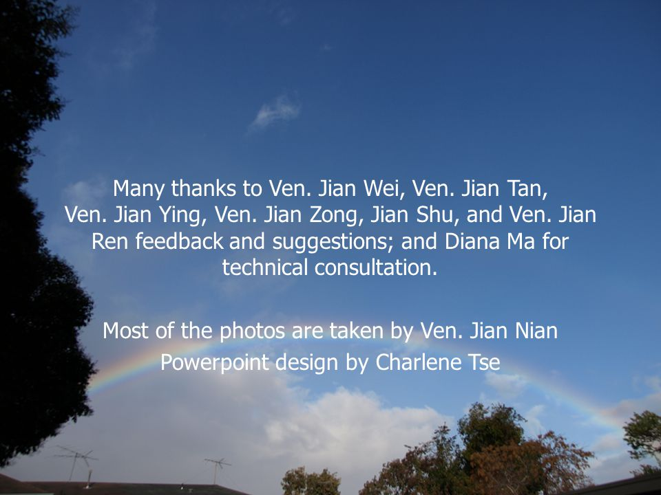 Many thanks to Ven. Jian Wei, Ven. Jian Tan, Ven. Jian Ying, Ven. Jian Zong, Jian Shu, and Ven. Jian Ren feedback and suggestions; and Diana Ma for te