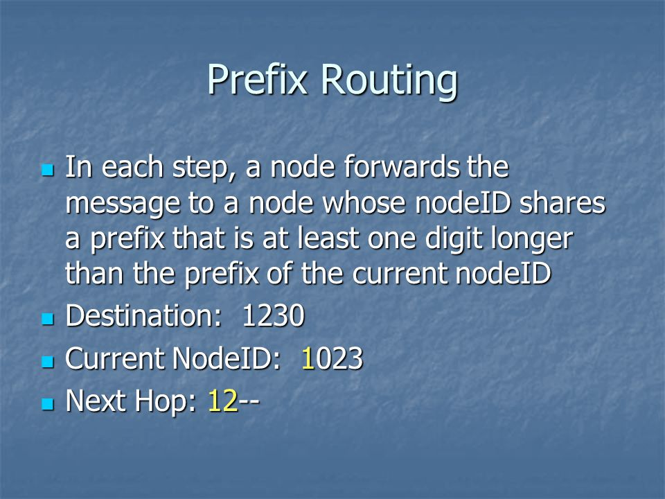 Prefix Routing In each step, a node forwards the message to a node whose nodeID shares a prefix that is at least one digit longer than the prefix of the current nodeID In each step, a node forwards the message to a node whose nodeID shares a prefix that is at least one digit longer than the prefix of the current nodeID Destination: 1230 Destination: 1230 Current NodeID: 1023 Current NodeID: 1023 Next Hop: 12-- Next Hop: 12--