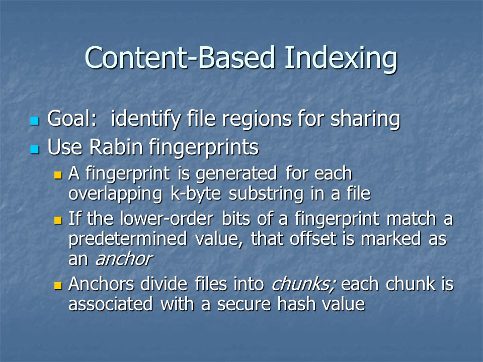 Content-Based Indexing Goal: identify file regions for sharing Goal: identify file regions for sharing Use Rabin fingerprints Use Rabin fingerprints A fingerprint is generated for each overlapping k-byte substring in a file A fingerprint is generated for each overlapping k-byte substring in a file If the lower-order bits of a fingerprint match a predetermined value, that offset is marked as an anchor If the lower-order bits of a fingerprint match a predetermined value, that offset is marked as an anchor Anchors divide files into chunks; each chunk is associated with a secure hash value Anchors divide files into chunks; each chunk is associated with a secure hash value