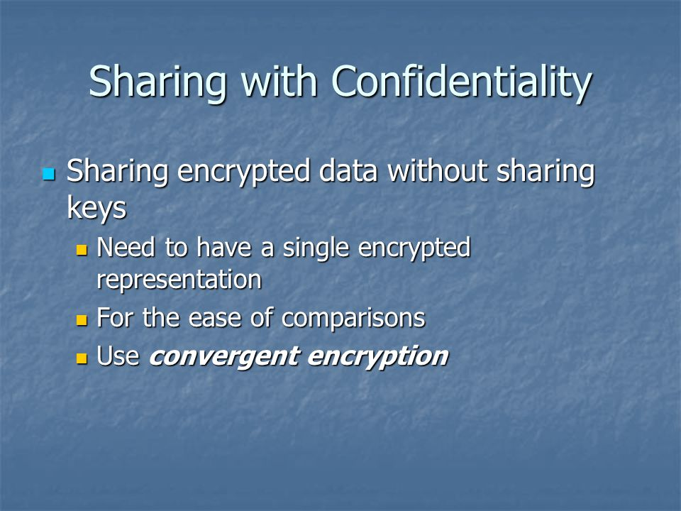 Sharing with Confidentiality Sharing encrypted data without sharing keys Sharing encrypted data without sharing keys Need to have a single encrypted r
