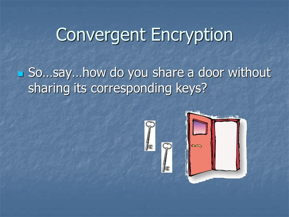 Convergent Encryption So…say…how do you share a door without sharing its corresponding keys.