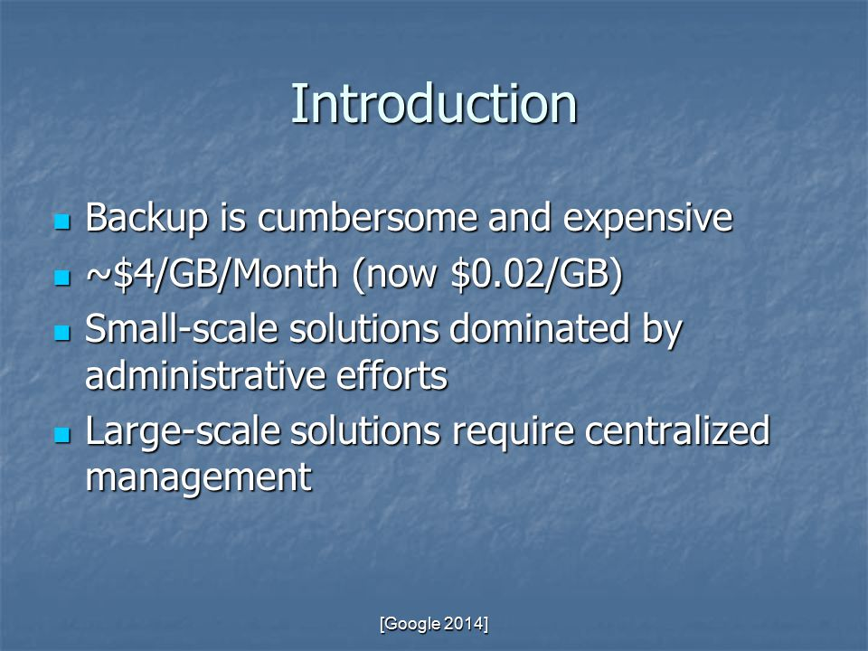 Introduction Backup is cumbersome and expensive Backup is cumbersome and expensive ~$4/GB/Month (now $0.02/GB) ~$4/GB/Month (now $0.02/GB) Small-scale solutions dominated by administrative efforts Small-scale solutions dominated by administrative efforts Large-scale solutions require centralized management Large-scale solutions require centralized management [Google 2014]