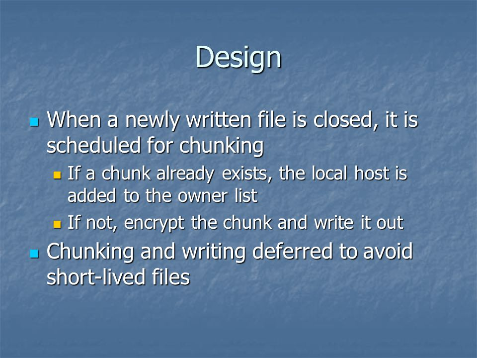 Design When a newly written file is closed, it is scheduled for chunking When a newly written file is closed, it is scheduled for chunking If a chunk already exists, the local host is added to the owner list If a chunk already exists, the local host is added to the owner list If not, encrypt the chunk and write it out If not, encrypt the chunk and write it out Chunking and writing deferred to avoid short-lived files Chunking and writing deferred to avoid short-lived files