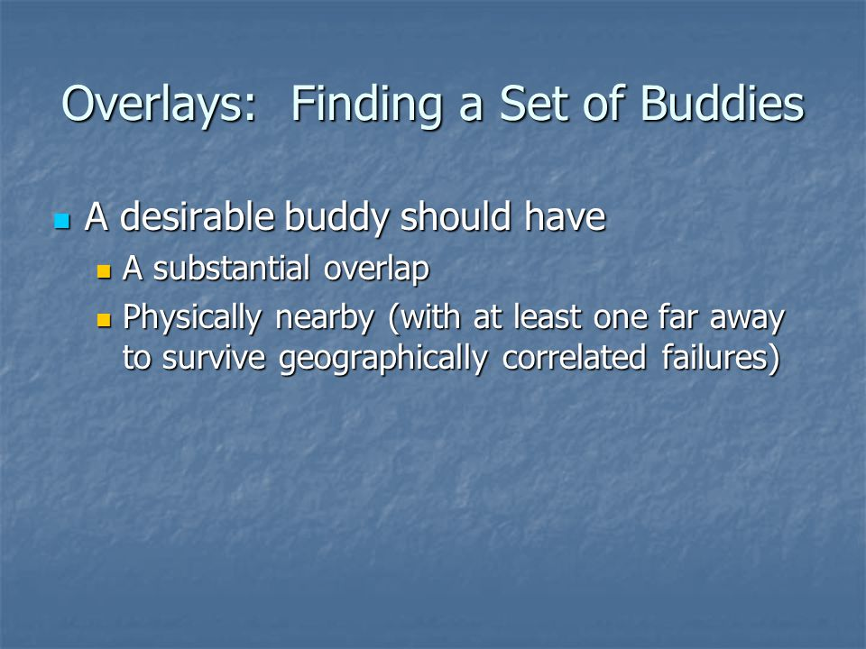 Overlays: Finding a Set of Buddies A desirable buddy should have A desirable buddy should have A substantial overlap A substantial overlap Physically nearby (with at least one far away to survive geographically correlated failures) Physically nearby (with at least one far away to survive geographically correlated failures)