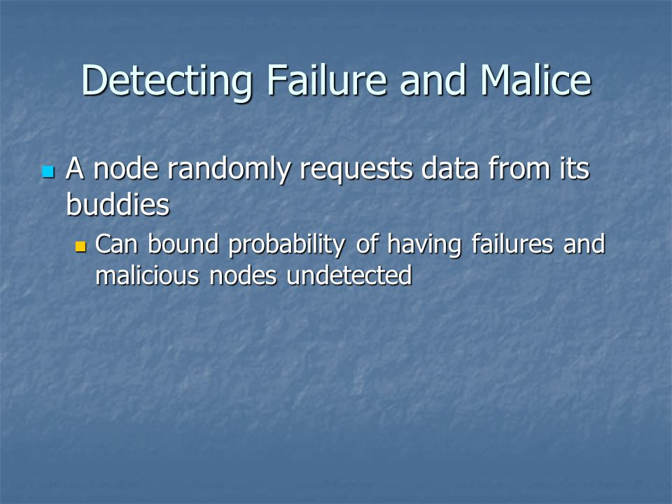 Detecting Failure and Malice A node randomly requests data from its buddies A node randomly requests data from its buddies Can bound probability of having failures and malicious nodes undetected Can bound probability of having failures and malicious nodes undetected