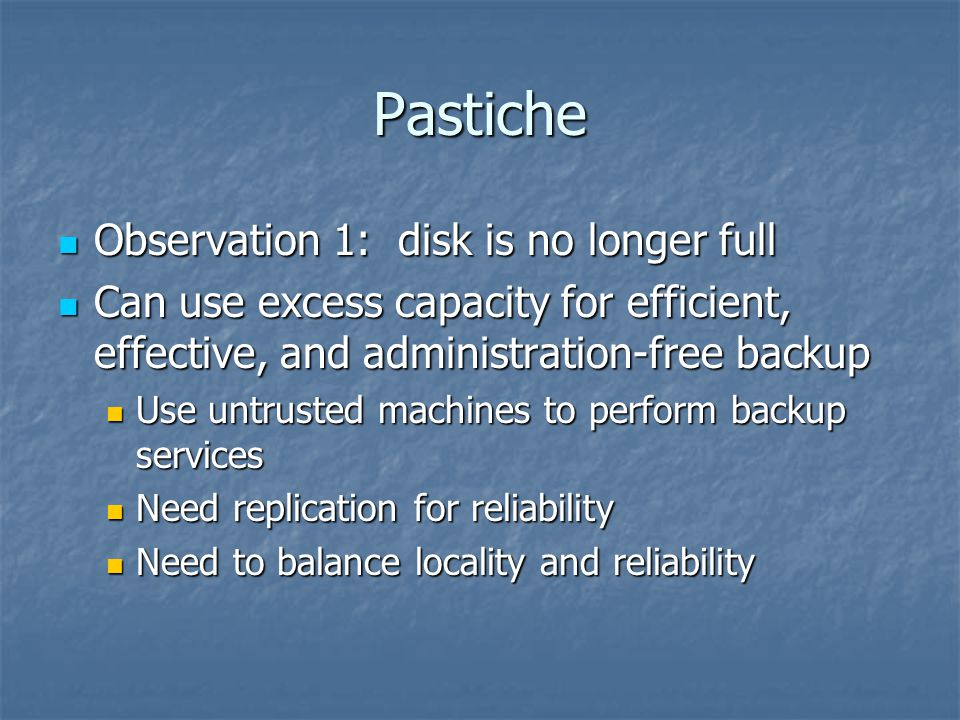 Pastiche Observation 2: Much of the data on a given machine is not unique Observation 2: Much of the data on a given machine is not unique Office 2000: 217 MB footprint Office 2000: 217 MB footprint Different installations are largely the same Different installations are largely the same It's exploitation can achieve storage savings It's exploitation can achieve storage savings