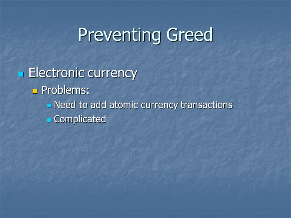 Preventing Greed Electronic currency Electronic currency Problems: Problems: Need to add atomic currency transactions Need to add atomic currency transactions Complicated Complicated