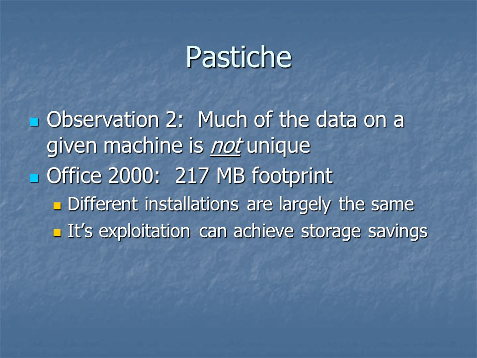 Pastiche Built on three pieces of research Built on three pieces of research Pastry: Peer-to-peer, self-administering, scalable routing Pastry: Peer-to-peer, self-administering, scalable routing Content-based indexing: easy discovering of redundant data Content-based indexing: easy discovering of redundant data Convergent encryption: use the same encrypted representation without sharing keys Convergent encryption: use the same encrypted representation without sharing keys