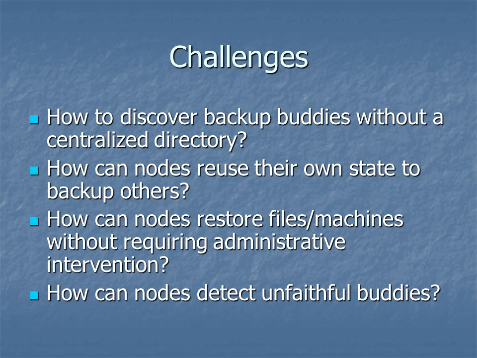 Basic Idea Summarize storage content with abstracts Summarize storage content with abstracts Use abstracts to locate buddies Use abstracts to locate buddies A skeleton tree is used to represent and restore an entire file system A skeleton tree is used to represent and restore an entire file system Periodic queries of buddies for stored data Periodic queries of buddies for stored data