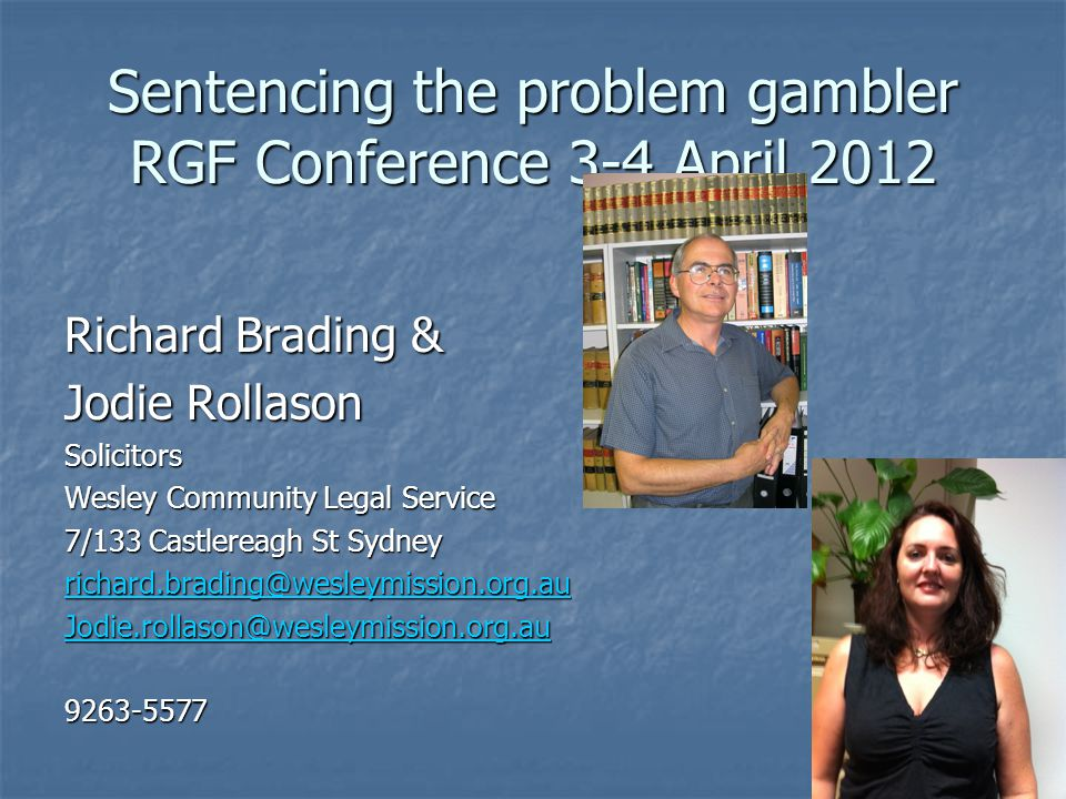 Sentencing the problem gambler RGF Conference 3-4 April 2012 Richard Brading & Jodie Rollason Solicitors Wesley Community Legal Service 7/133 Castlereagh St Sydney richard.brading@wesleymission.org.au Jodie.rollason@wesleymission.org.au 9263-5577