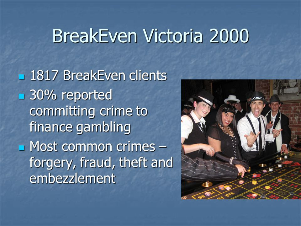 BreakEven Victoria 2000 1817 BreakEven clients 1817 BreakEven clients 30% reported committing crime to finance gambling 30% reported committing crime to finance gambling Most common crimes – forgery, fraud, theft and embezzlement Most common crimes – forgery, fraud, theft and embezzlement