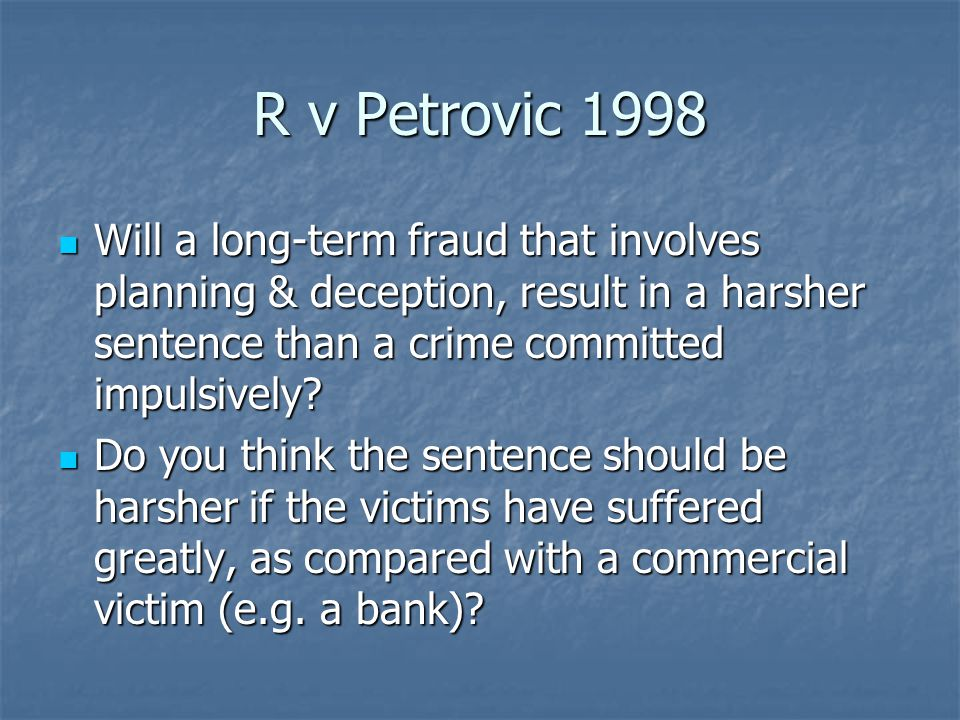 R v Petrovic 1998 Will a long-term fraud that involves planning & deception, result in a harsher sentence than a crime committed impulsively.