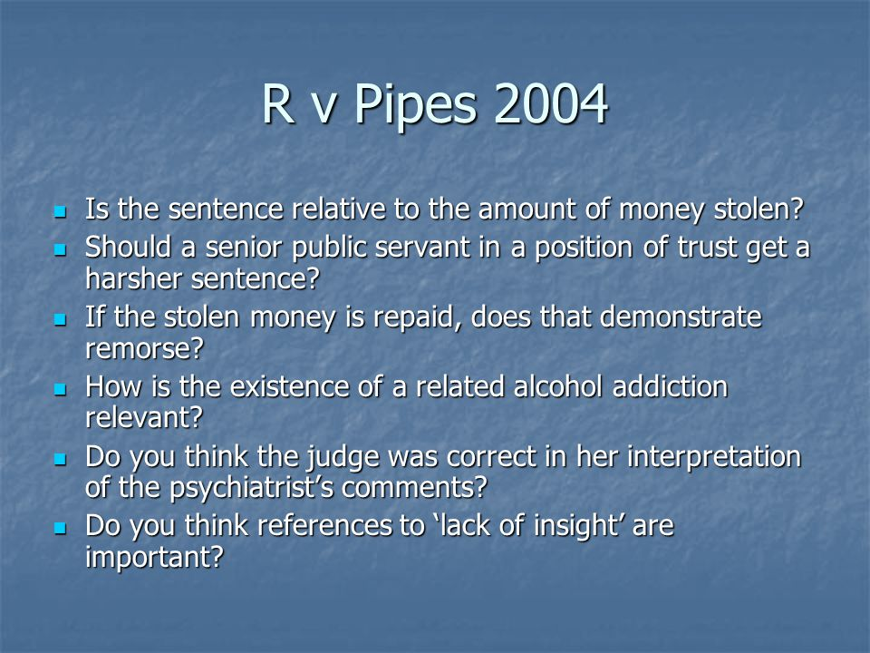 R v Pipes 2004 Is the sentence relative to the amount of money stolen.