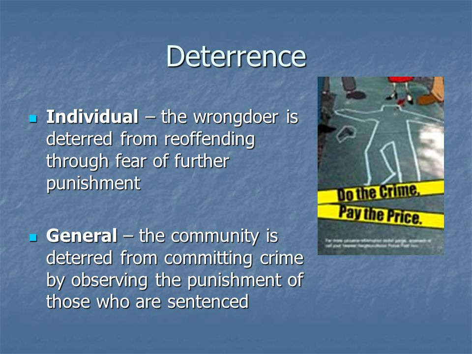 Deterrence Individual – the wrongdoer is deterred from reoffending through fear of further punishment Individual – the wrongdoer is deterred from reoffending through fear of further punishment General – the community is deterred from committing crime by observing the punishment of those who are sentenced General – the community is deterred from committing crime by observing the punishment of those who are sentenced